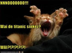 NNNOOOOOOO!!! Wai de titanic sinkez? WAI?!?!?!?!?!