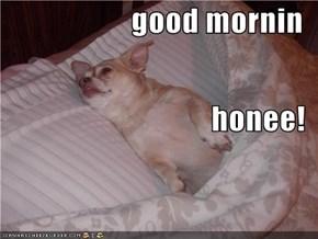 good mornin honee!