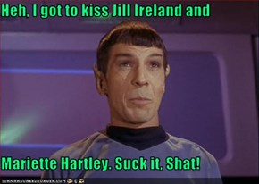 Heh, I got to kiss Jill Ireland and  Mariette Hartley. Suck it, Shat!