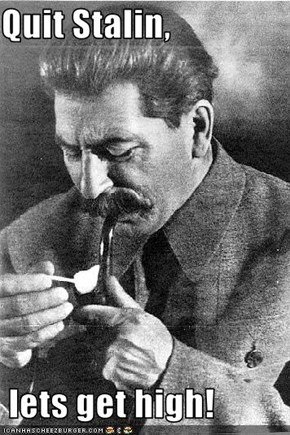 Quit Stalin,   lets get high!