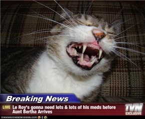 Breaking News - Le Roy's gonna need lots & lots of his meds before Aunt Bertha Arrives