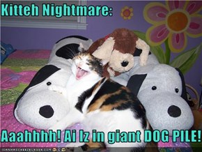 Kitteh Nightmare:  Aaahhhh! Ai Iz in giant DOG PILE!