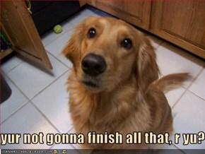 yur not gonna finish all that, r yu?