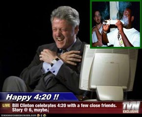 Happy 4:20 !! - Bill Clinton celebrates 4:20 with a few close friends. Story @ 6, maybe.