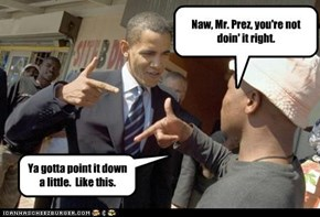 Naw, Mr. Prez, you're not doin' it right.