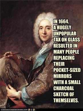 IN 1664,  A HUGELY UNPOPULAR TAX ON GLASS  RESULTED IN MANY PEOPLE REPLACING  THEIR  POCKET-SIZED MIRRORS  WITH A SMALL CHARCOAL  SKETCH OF THEMSELVES.