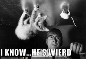 I KNOW...HE'S WIERD