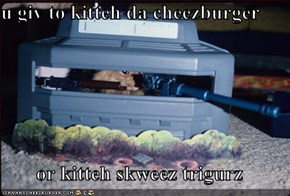 u giv to kitteh da cheezburger  or kitteh skweez trigurz