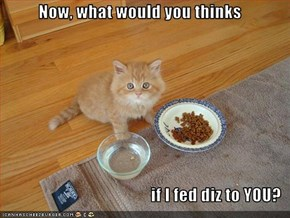 Now, what would you thinks  if I fed diz to YOU?