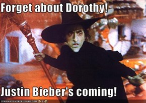 Forget about Dorothy!  Justin Bieber's coming!
