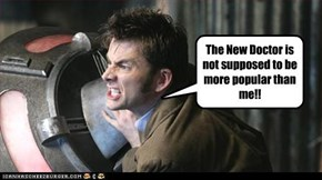 The New Doctor is not supposed to be more popular than me!!