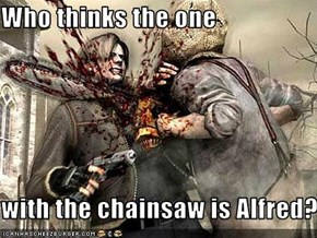 Who thinks the one  with the chainsaw is Alfred?