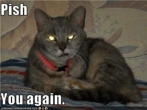 Pish  You again.