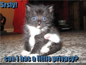 Srsly!  can i has a little privacy?