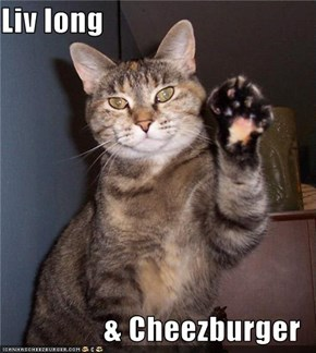 Liv long  & Cheezburger