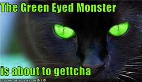 The Green Eyed Monster  is about to gettcha