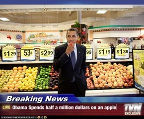 Breaking News - Obama Spends half a million dollars on an apple