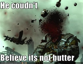 He coudn't  Believe its not butter