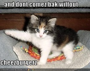 ...and dont comez bak wiffout  cheezburgerz