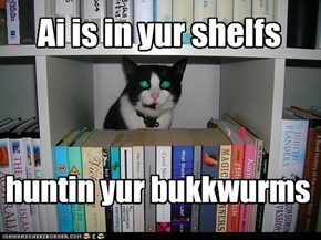 Ai is in yur shelfs huntin yur bukkwurms