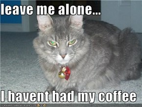 leave me alone...  I havent had my coffee