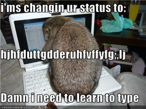 i'ms changin ur status to: hjhfduttgdderuhfvffyfg;,lj Damn i need to learn to type