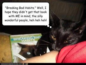 """Breaking Bad Habits."" Well, I hope they didn't get that book  with ME in mind, the silly wonderful people, heh heh heh!"