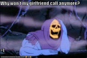 Why won't my girlfriend call anymore?  =(