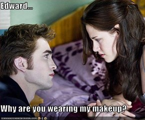 Edward...  Why are you wearing my makeup?