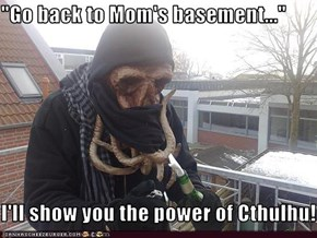 """Go back to Mom's basement...""  I'll show you the power of Cthulhu!"