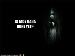 IS LADY GAGA GONE YET?