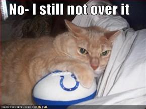 No- I still not over it
