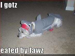 I gotz  eated by Jawz