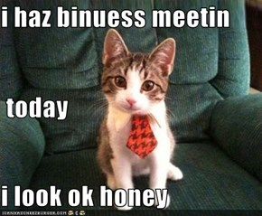 i haz binuess meetin  today i look ok honey