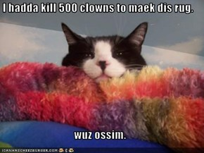 I hadda kill 500 clowns to maek dis rug.  wuz ossim.
