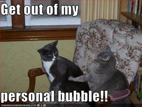 Get out of my  personal bubble!!