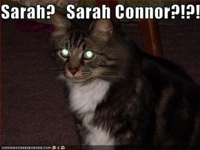 Sarah?   Sarah Connor?!?!?!?