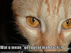 "Wat u mean ""get out of mah face""?"