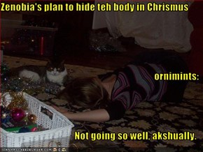 Zenobia's plan to hide teh body in Chrismus ornimints: Not going so well, akshually.