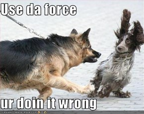 Use da force  ur doin it wrong