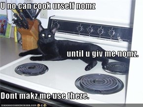 U no can cook urself nomz until u giv me nomz. Dont makz me use theze.