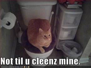 Not til u cleenz mine.