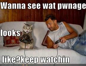 Wanna see wat pwnage looks  like?keep watchin