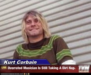Kurt Corbain - Overrated Musician Is Still Taking A Dirt Nap.