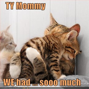 TY Mommy  WE had ... sooo much