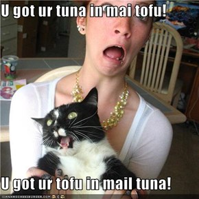 U got ur tuna in mai tofu!  U got ur tofu in mail tuna!