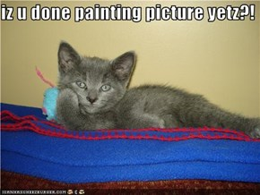 iz u done painting picture yetz?!