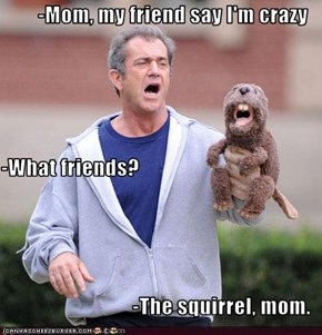 -Mom, my friend say I'm crazy -What friends? -The squirrel, mom.