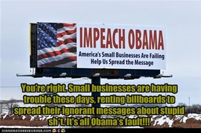 You're right. Small businesses are having trouble these days, renting billboards to spread their ignorant messages about stupid sh*t. It's all Obama's fault!!!