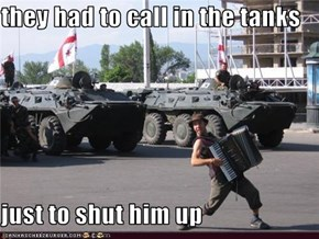 they had to call in the tanks  just to shut him up